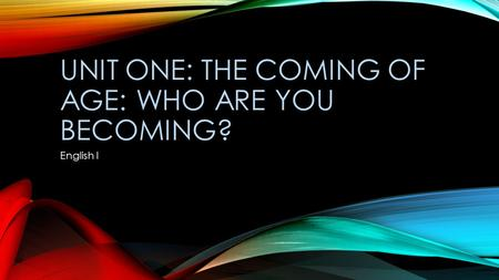 UNIT ONE: THE COMING OF AGE: WHO ARE YOU BECOMING? English I.