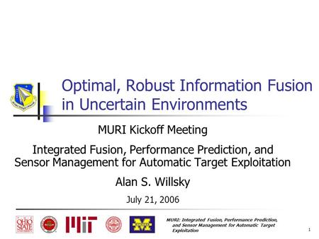 MURI: Integrated Fusion, Performance Prediction, and Sensor Management for Automatic Target Exploitation 1 Optimal, Robust Information Fusion in Uncertain.