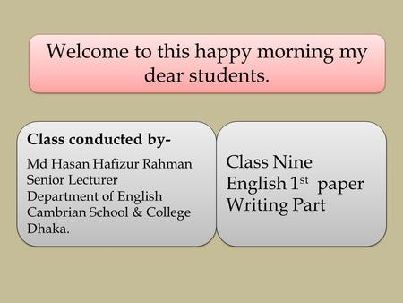 Welcome to this happy morning my dear students. Class conducted by- Md Hasan Hafizur Rahman Senior Lecturer Department of English Cambrian School & College.
