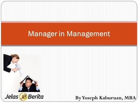 Manager in Management By Yoseph Kaburuan, MBA. The Definition of Management Management is the attainment of organizational goals in an effective and efficient.