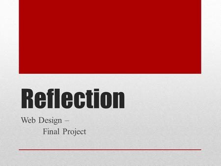 Reflection Web Design – Final Project. Reflection – Due Today! This is the last entry (Unit 7) in your index.html file. This will be the first grade for.