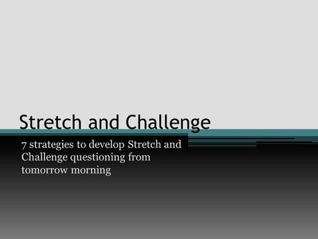Stretch and Challenge 7 strategies to develop Stretch and Challenge questioning from tomorrow morning.