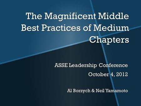 The Magnificent Middle Best Practices of Medium Chapters ASSE Leadership Conference October 4, 2012 Al Borzych & Neil Yamamoto.