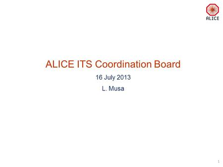 ALICE ITS Coordination Board 16 July 2013 L. Musa 1.