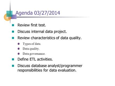 Agenda 03/27/2014 Review first test. Discuss internal data project. Review characteristics of data quality. Types of data. Data quality. Data governance.