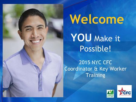 Welcome YOU Make it Possible! 2015 NYC CFC Coordinator & Key Worker Training.