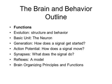 The Brain and Behavior Outline Functions Evolution: structure and behavior Basic Unit: The Neuron Generation: How does a signal get started? Action Potential: