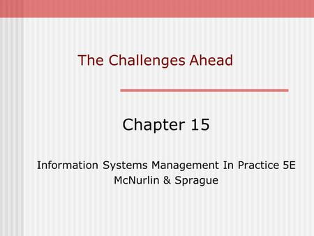 The Challenges Ahead Chapter 15 Information Systems Management In Practice 5E McNurlin & Sprague.