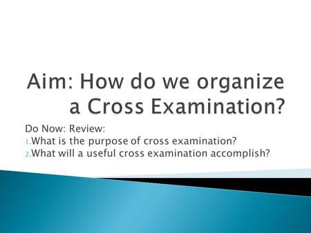 Do Now: Review: 1. What is the purpose of cross examination? 2. What will a useful cross examination accomplish?