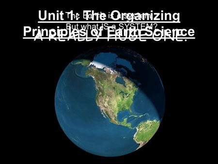 Unit 1: The Organizing Principles of Earth Science The Earth is a system. A REALLY HUGE ONE. But what IS a SYSTEM?