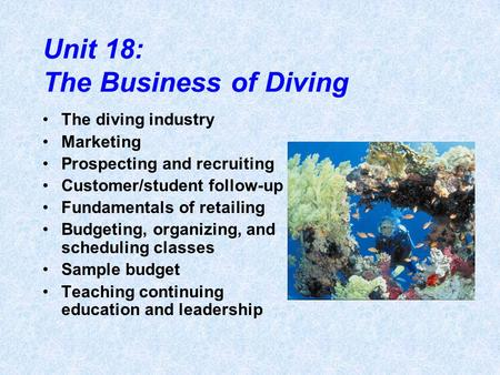 Unit 18: The Business of Diving The diving industry Marketing Prospecting and recruiting Customer/student follow-up Fundamentals of retailing Budgeting,
