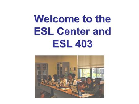 Welcome to the ESL Center and ESL 403. Goals ESL 403 – Spring 2015 Improve your writing Write paragraphs Meet with tutor Practice grammar Do well in your.