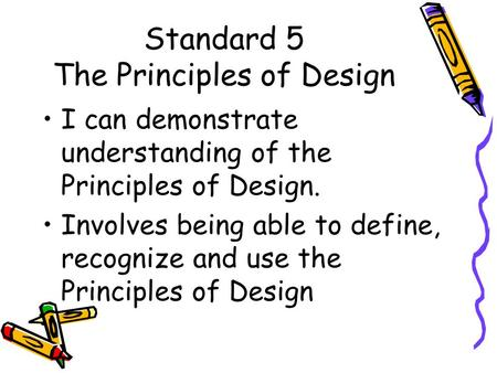 Standard 5 The Principles of Design I can demonstrate understanding of the Principles of Design. Involves being able to define, recognize and use the.