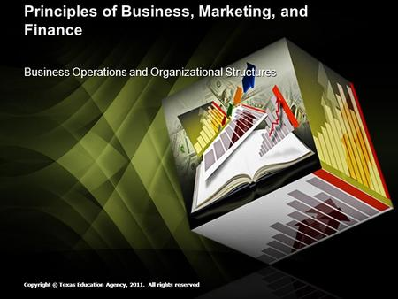 Copyright © Texas Education Agency, 2011. All rights reserved Principles of Business, Marketing, and Finance Business Operations and Organizational Structures.