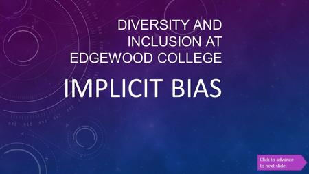 DIVERSITY AND INCLUSION AT EDGEWOOD COLLEGE IMPLICIT BIAS Click to advance to next slide.