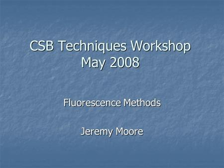 CSB Techniques Workshop May 2008 Fluorescence Methods Jeremy Moore.
