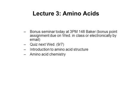 Lecture 3: Amino Acids –Bonus seminar today at 3PM 148 Baker (bonus point assignment due on Wed. in class or electronically by email) –Quiz next Wed. (9/7)