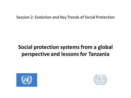 Session 2: Evolution and Key Trends of Social Protection Social protection systems from a global perspective and lessons for Tanzania.
