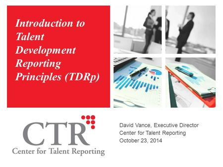 Introduction to Talent Development Reporting Principles (TDRp) David Vance, Executive Director Center for Talent Reporting October 23, 2014.