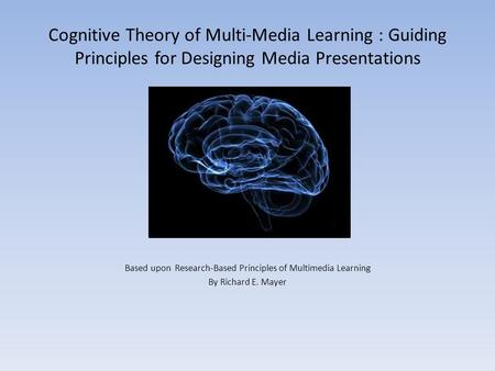 Cognitive Theory of Multi-Media Learning : Guiding Principles for Designing Media Presentations Based upon Research-Based Principles of Multimedia Learning.