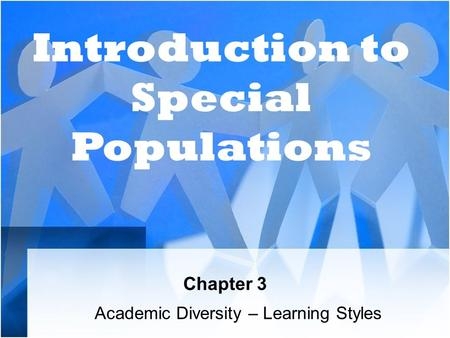 Chapter 3 Academic Diversity – Learning Styles Introduction to Special Populations.