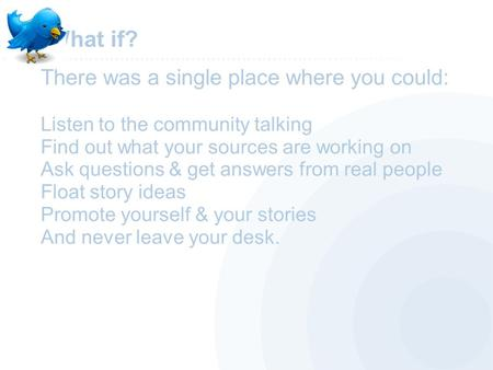 What if? There was a single place where you could: Listen to the community talking Find out what your sources are working on Ask questions & get answers.