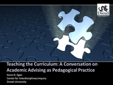 Teaching the Curriculum: A Conversation on Academic Advising as Pedagogical Practice Kevin D. Egan Center for Interdisciplinary Inquiry Drexel University.