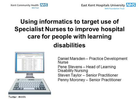 Twitter : #nhfn Using informatics to target use of Specialist Nurses to improve hospital care for people with learning disabilities Daniel Marsden – Practice.