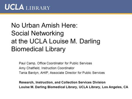 No Urban Amish Here: Social Networking at the UCLA Louise M. Darling Biomedical Library Paul Camp, Office Coordinator for Public Services Amy Chatfield,