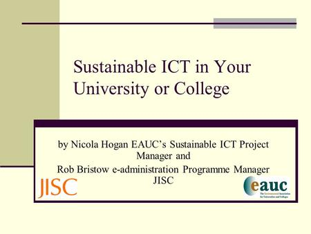 Sustainable ICT in Your University or College by Nicola Hogan EAUC's Sustainable ICT Project Manager and Rob Bristow e-administration Programme Manager.