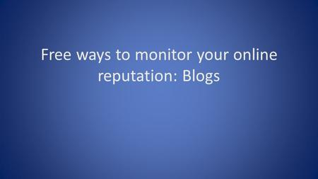 Free ways to monitor your online reputation: Blogs.