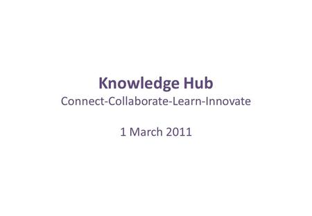 Knowledge Hub Connect-Collaborate-Learn-Innovate 1 March 2011