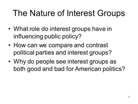 1 The Nature of Interest Groups What role do interest groups have in influencing public policy? How can we compare and contrast political parties and interest.