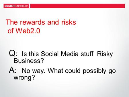 The rewards and risks of Web2.0 Q :Is this Social Media stuff Risky Business? A : No way. What could possibly go wrong?