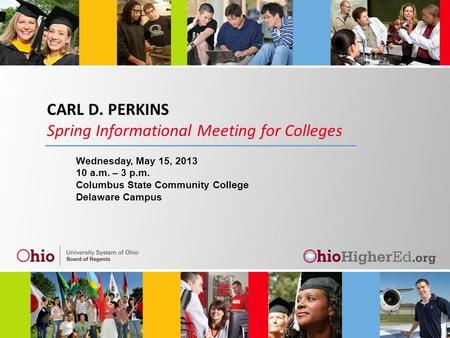 CARL D. PERKINS Spring Informational Meeting for Colleges Wednesday, May 15, 2013 10 a.m. – 3 p.m. Columbus State Community College Delaware Campus.