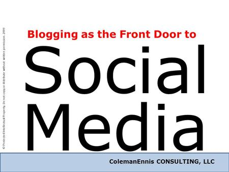 ColemanEnnis CONSULTING, LLC Social ColemanEnnis CONSULTING, LLC Media Blogging as the Front Door to © Protected Intellectual Property. Do not copy or.