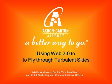 Kristie VanAuken, Senior Vice President and Chief Marketing and Communications Officer Using Web 2.0 to to Fly through Turbulent Skies.