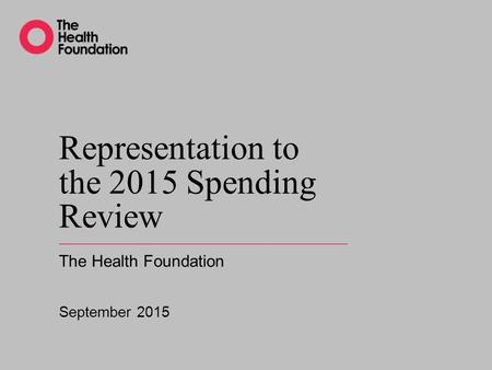 Representation to the 2015 Spending Review The Health Foundation September 2015.