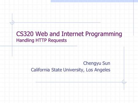CS320 Web and Internet Programming Handling HTTP Requests Chengyu Sun California State University, Los Angeles.