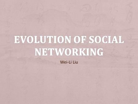 Wei-Li Liu. + Goal: a. Do research on the history of social networking b. Compare the features of some of the past popular social networking sites c.