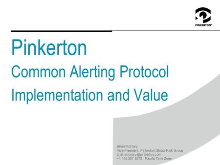 Pinkerton Common Alerting Protocol Implementation and Value Brian McNary Vice President, Pinkerton Global Risk Group +1 415.
