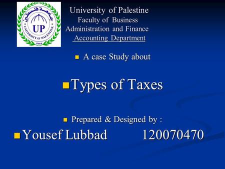 A case Study about A case Study about Types of Taxes Types of Taxes Prepared & Designed by : Prepared & Designed by : Yousef Lubbad 120070470 Yousef Lubbad.