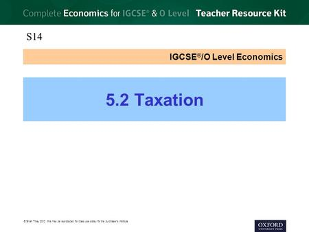 © Brian Titley 2012: this may be reproduced for class use solely for the purchaser's institute IGCSE ® /O Level Economics 5.2 Taxation S14.