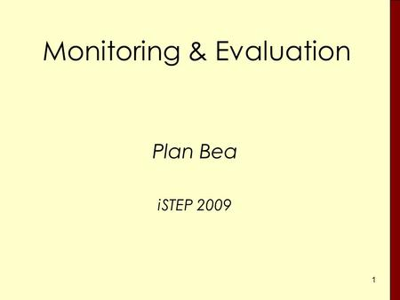 1 Monitoring & Evaluation Plan Bea iSTEP 2009. 2 Monitoring – Why? Are we on the right track? Do we need corrective action? What are the problems? Are.