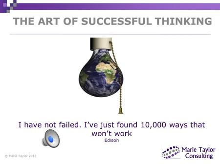 THE ART OF SUCCESSFUL THINKING © Marie Taylor 2012 I have not failed. I've just found 10,000 ways that won't work Edison.