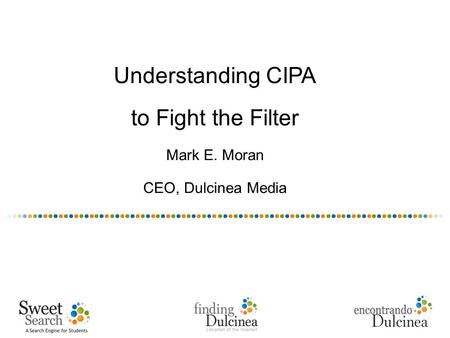 Understanding CIPA to Fight the Filter Mark E. Moran CEO, Dulcinea Media.