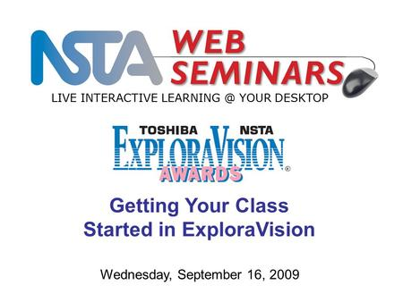 LIVE INTERACTIVE YOUR DESKTOP Wednesday, September 16, 2009 Getting Your Class Started in ExploraVision.