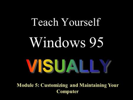 Teach Yourself Windows 95 Module 5: Customizing and Maintaining Your Computer.