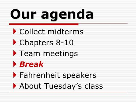 Our agenda  Collect midterms  Chapters 8-10  Team meetings  Break  Fahrenheit speakers  About Tuesday's class.
