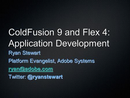 ColdFusion 9 and Flex 4: Application Development Ryan Stewart Platform Evangelist, Adobe Systems